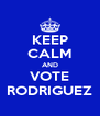 KEEP CALM AND VOTE RODRIGUEZ - Personalised Poster A4 size