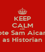 KEEP CALM AND Vote Sam Aicardi as Historian - Personalised Poster A4 size