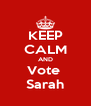 KEEP CALM AND Vote  Sarah - Personalised Poster A4 size
