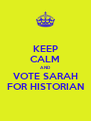 KEEP CALM AND VOTE SARAH FOR HISTORIAN - Personalised Poster A4 size