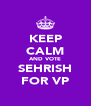 KEEP CALM AND VOTE SEHRISH FOR VP - Personalised Poster A4 size