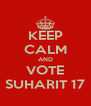 KEEP CALM AND VOTE SUHARIT 17 - Personalised Poster A4 size