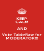KEEP CALM AND Vote TableRaw for MODERATOR!!! - Personalised Poster A4 size