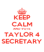 KEEP CALM AND VOTE TAYLOR 4 SECRETARY - Personalised Poster A4 size