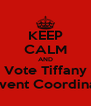 KEEP CALM AND Vote Tiffany as Event Coordinator - Personalised Poster A4 size