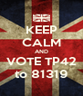 KEEP CALM AND VOTE TP42 to 81319 - Personalised Poster A4 size
