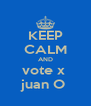 KEEP CALM AND vote x  juan O  - Personalised Poster A4 size