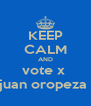 KEEP CALM AND vote x  juan oropeza  - Personalised Poster A4 size