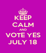 KEEP CALM AND VOTE YES JULY 18 - Personalised Poster A4 size