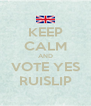 KEEP CALM AND VOTE YES RUISLIP - Personalised Poster A4 size