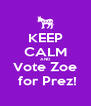 KEEP CALM AND Vote Zoe  for Prez! - Personalised Poster A4 size