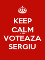 KEEP CALM AND VOTEAZA SERGIU - Personalised Poster A4 size