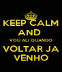 KEEP CALM AND  VOU ALI QUANDO VOLTAR JA VENHO - Personalised Poster A4 size