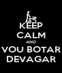 KEEP CALM AND VOU BOTAR DEVAGAR - Personalised Poster A4 size