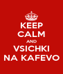KEEP CALM AND VSICHKI NA KAFEVO - Personalised Poster A4 size