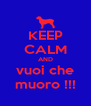 KEEP CALM AND vuoi che muoro !!! - Personalised Poster A4 size