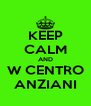 KEEP CALM AND W CENTRO ANZIANI - Personalised Poster A4 size