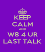 KEEP CALM AND W8 4 UR LAST TALK - Personalised Poster A4 size