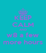 KEEP CALM AND w8 a few more hours - Personalised Poster A4 size