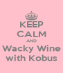KEEP CALM AND Wacky Wine with Kobus - Personalised Poster A4 size