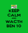 KEEP CALM AND WACTH BEN 10 - Personalised Poster A4 size
