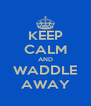 KEEP CALM AND WADDLE AWAY - Personalised Poster A4 size
