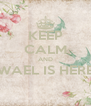 KEEP CALM AND WAEL IS HERE  - Personalised Poster A4 size