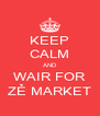 KEEP CALM AND WAIR FOR ZẺ MARKET - Personalised Poster A4 size