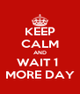 KEEP CALM AND WAIT 1  MORE DAY - Personalised Poster A4 size