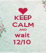 KEEP CALM AND wait  12/10  - Personalised Poster A4 size