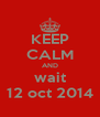 KEEP CALM AND wait 12 oct 2014 - Personalised Poster A4 size
