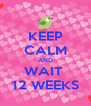 KEEP CALM AND WAIT  12 WEEKS - Personalised Poster A4 size