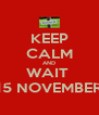 KEEP CALM AND WAIT  15 NOVEMBER - Personalised Poster A4 size