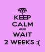 KEEP CALM AND WAIT 2 WEEKS :( - Personalised Poster A4 size