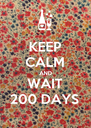 KEEP CALM AND WAIT 200 DAYS - Personalised Poster A4 size