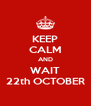 KEEP CALM AND WAIT 22th OCTOBER - Personalised Poster A4 size