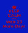 KEEP CALM AND Wait 23 More Days - Personalised Poster A4 size