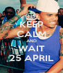 KEEP CALM AND WAIT 25 APRIL - Personalised Poster A4 size