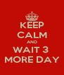 KEEP CALM AND WAIT 3  MORE DAY - Personalised Poster A4 size