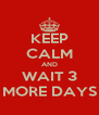 KEEP CALM AND WAIT 3 MORE DAYS - Personalised Poster A4 size