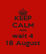 KEEP CALM AND wait 4 18 August - Personalised Poster A4 size