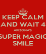 KEEP CALM AND WAIT 4 ARIZONA'S SUPER MAGIC SMILE - Personalised Poster A4 size