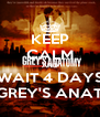 KEEP CALM AND WAIT 4 DAYS FOR GREY'S ANATOMY - Personalised Poster A4 size