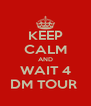 KEEP CALM AND WAIT 4 DM TOUR  - Personalised Poster A4 size