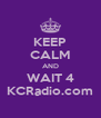 KEEP CALM AND WAIT 4 KCRadio.com - Personalised Poster A4 size