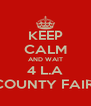 KEEP CALM AND WAIT 4 L.A COUNTY FAIR  - Personalised Poster A4 size
