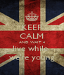 KEEP CALM AND WAIT 4 live while  we're young - Personalised Poster A4 size