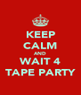 KEEP CALM AND WAIT 4 TAPE PARTY - Personalised Poster A4 size