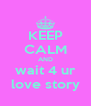 KEEP CALM AND wait 4 ur love story - Personalised Poster A4 size