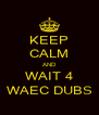 KEEP CALM AND WAIT 4 WAEC DUBS - Personalised Poster A4 size